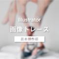 画像をトレースする!図解で覚えるIllustrator~イラレ基本操作編~